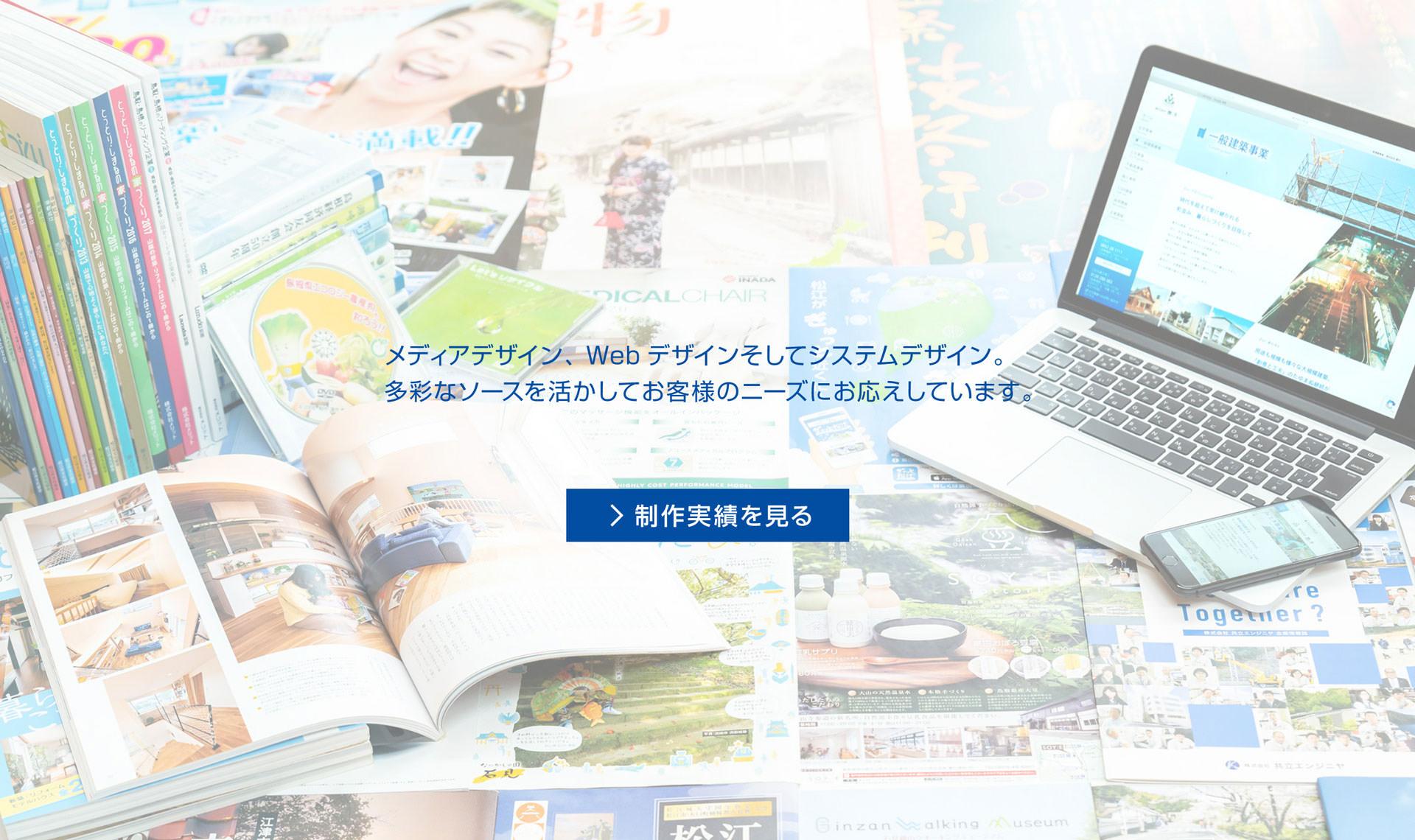 メディアデザイン、Webデザインそしてシステムデザイン。多彩なソースを活かしてお客様のニーズにお応えしています。